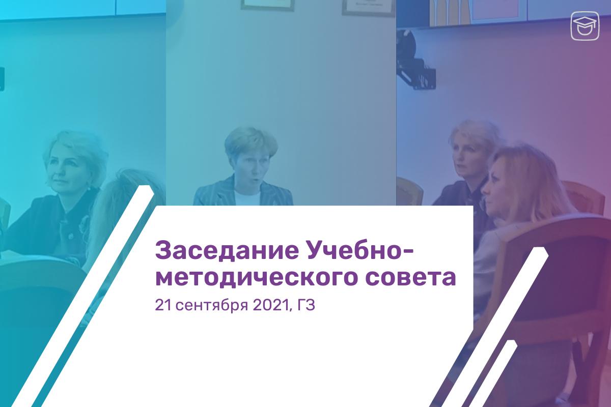 22 сентября 2021 г. состоялось первое в этом учебном году заседание Учебно-методического совета